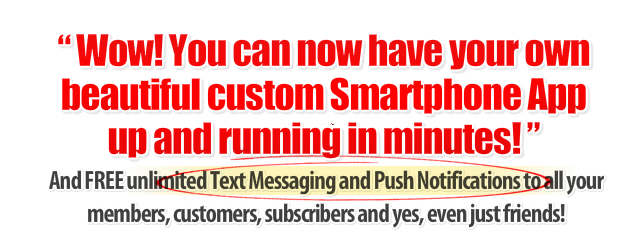 Wow! You can now have your own beautiful custom Smartphone App up and running in minutes... And FREE unlimited text messaging to all of your members, customers, and subscribers, and yes, even just friends.