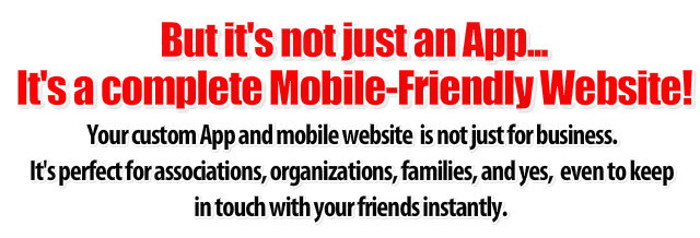 Your custom phone app and mobile website is not just for business. It's perfect for associations, organizations, families, and yes, even to keep in touch with your friends instantly.